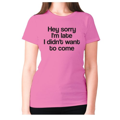 Hey sorry I'm late i din't want to come - women's premium t-shirt funny slogan shirt humour novelty tee