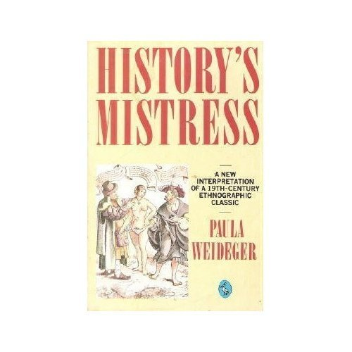 History's Mistress: A New Interpretation of a Nineteenth-Century Ethnographic Classic: A New Interpretation of a 19th Century Ethnographic Classic...