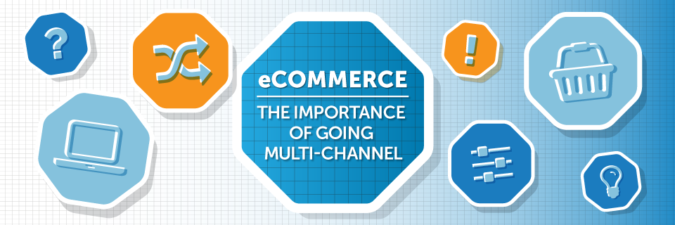 eCommerce: The Importance Of Going Multi-Channel