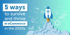 5 ways to survive and thrive in eCommerce in the 2020s