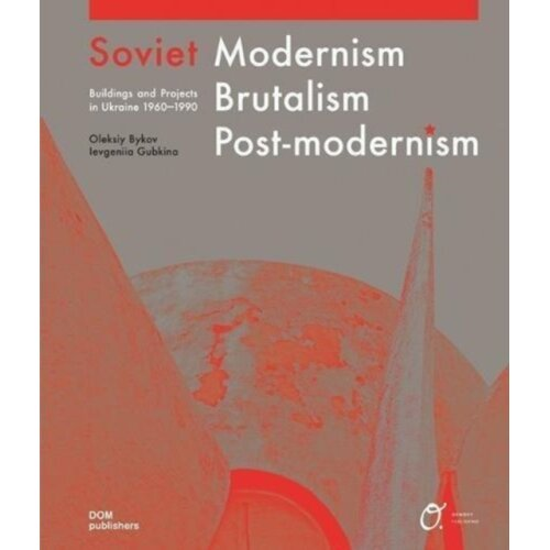 Soviet Modernism Brutalism Post-modernism Buildings and Projects in Ukraine 1960-1990 by Bykov & Ole
