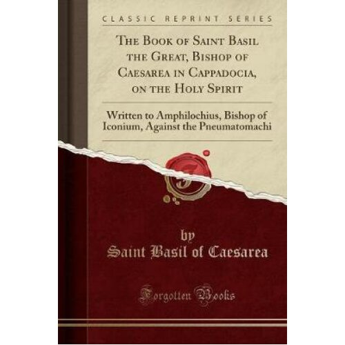 The Book of Saint Basil the Great, Bishop of Caesarea in Cappadocia, on the Holy Spirit