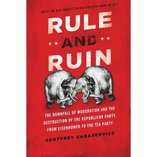 Rule and Ruin: The Downfall Of Moderation And The Destruction Of The Republican Party, From Eisenhower To The Tea Party (Studies In Postwar Americ...