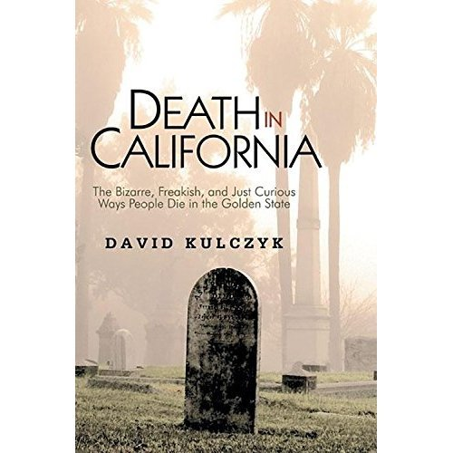Death in California: The Bizarre, Freakish, & Just Curious Ways People Die in the Golden State
