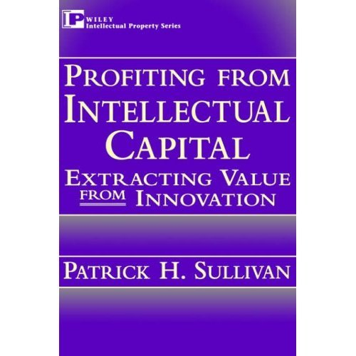Profiting from Intellectual Capital: Extracting Value from Innovation (Intellectual Property Library)