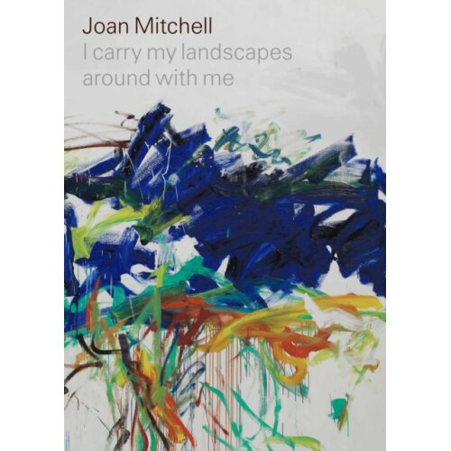 Joan Mitchell I carry my landscapes around with me by Mitchell & JoanSlifkin & RobertHudson & Suzann