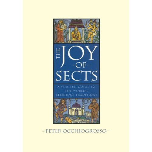 The Joy of Sects: A Spirited Guide to the World's Religious Traditions (A Winokur-Boates book)