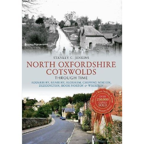 North Oxfordshire Cotswolds Through Time: Adderbury, Banbury, Bloxham, Chipping Norton, Deddington, Hook Norton & Wroxton