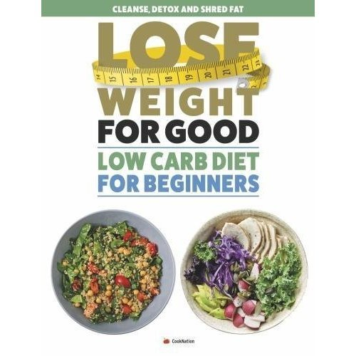Lose Weight For Good: Low Carb Diet for Beginners: Cleanse, detox and shred fat