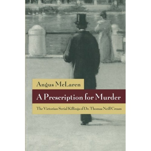 A Prescription for Murder: The Victorian Serial Killings of Dr. Thomas Neill Cream (The Chicago Series on Sexuality, History, and Society)