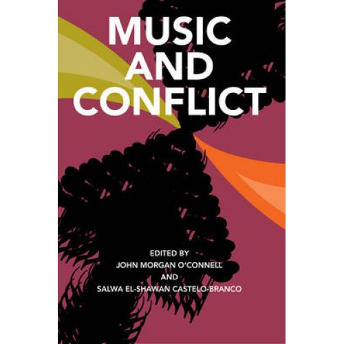 Music and Conflict by Edited by John Morgan O Connell & Edited by Salwa El Shawan Castelo Branco