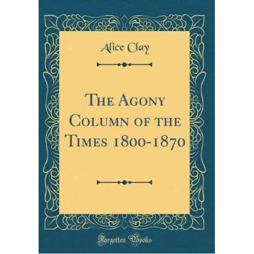 The Agony Column of the Times 1800-1870 (Classic Reprint)