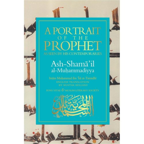 A Portrait of the Prophet: As Seen by His Contemporaries ASH-Shama'Il Al-Muhammadiyya