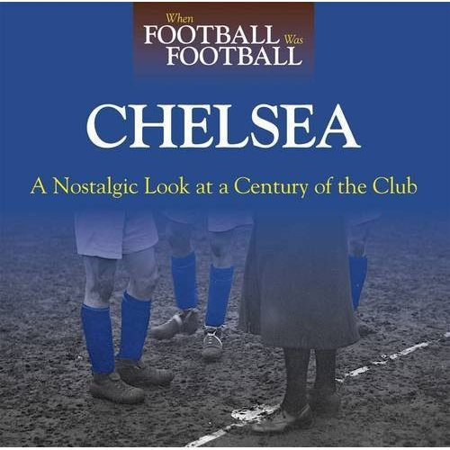 When Football Was Football: Chelsea: A Nostalgic Look at a Century of the Club 2015