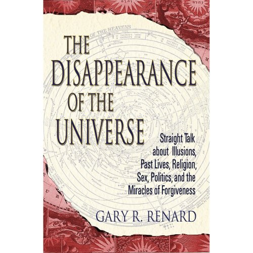 The Disappearance of the Universe: Straight Talk About Illusions, Past Lives, Religion, Sex, Politics, and the Miracles of Forgiveness