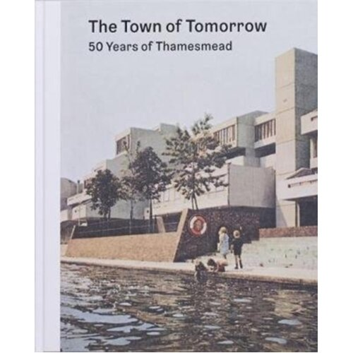 Town of Tomorrow 50 Years of Thamesmead by CHADWICK & PETERWEAVER & BEN