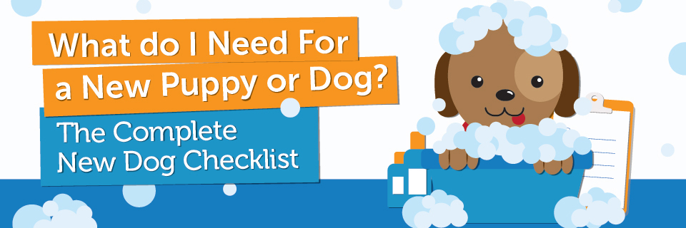 What Do I Need For A New Puppy or Dog? The Complete New Dog Checklist