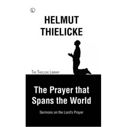 The Prayer that Spans the World  Sermons on the Lords Prayer by Helmut Thielicke & Translated by Joh