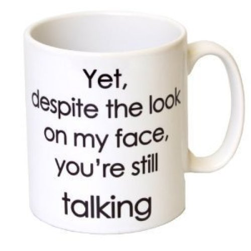 'Yet, Despite The Look On My Face, You're Talking' Funny Mug Mother's Day, Birthday, Christmas Office Tea Coffee Gift 11oz Mug