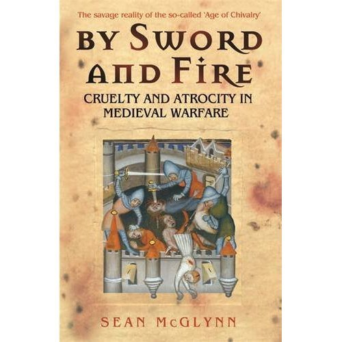 By Sword and Fire: Cruelty And Atrocity In Medieval Warfare: The Savage Reality of Medieval Warfare (Cassell Military Paperbacks)