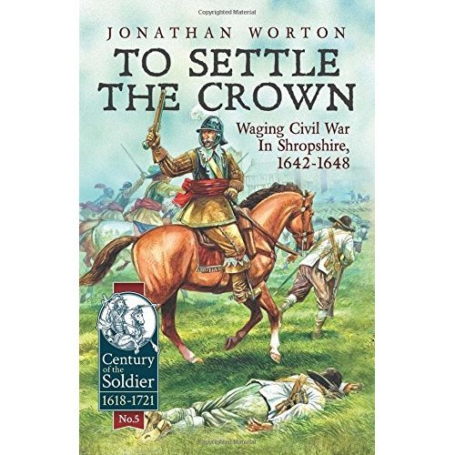 To Settle The Crown: Waging Civil War in Shropshire, 1642-1648 (Century of the Soldier)