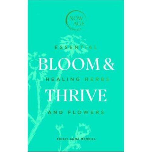 Bloom & Thrive: Essential Healing Herbs and Flowers (Now Age series)
