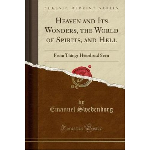 Heaven and Its Wonders, the World of Spirits, and Hell: From Things Heard and Seen (Classic Reprint)