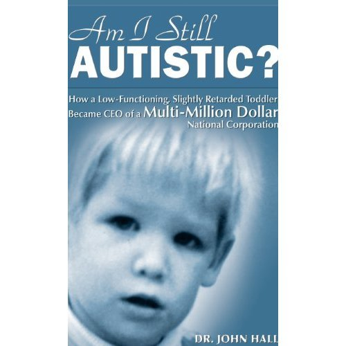 Am I Still Autistic? How a Low-Functioning, Slightly Retarded Toddler Became the CEO of a Multi-Million Dollar Corporation