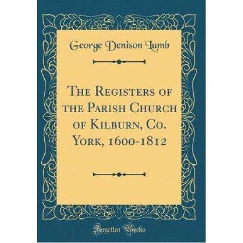 The Registers of the Parish Church of Kilburn, Co. York, 1600-1812 (Classic Reprint)