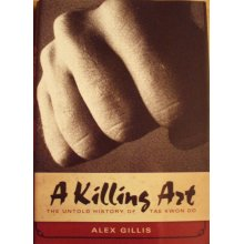 Taekwondo - The True Story - A Killing Art - by Alex Gillis
