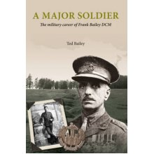 A Major Soldier  The Military Career of Frank Bailey DCM by Ted Bailey - Used