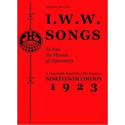 I.w.w. Songs To Fan The Flames Of Discontent  A Facsimile Reprint of the Nineteenth Edition 1923 of