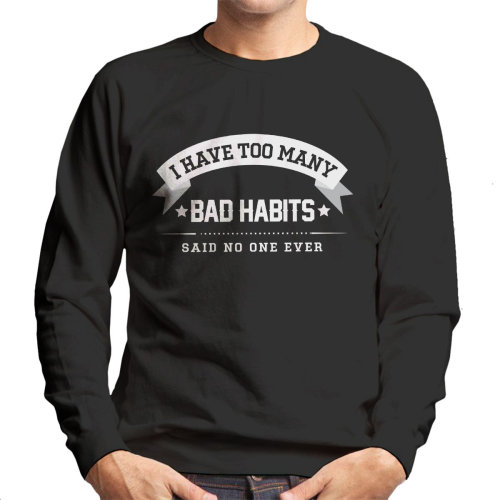 I Have Too Many Bad Habits Said No One Ever Men's Sweatshirt