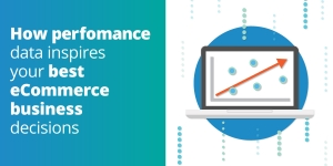 How performance data inspires your best eCommerce business decisions