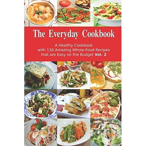 The Everyday Cookbook: A Healthy Cookbook with 130 Amazing Whole-Food Recipes that are Easy on the Budget Vol. 2: Breakfast, Lunch and Dinner Made...