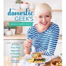 Domestic Geeks Meals Made Easy A Fresh Fuss-Free Approach to Healthy Cooking by Cauchon & Sara Lynn