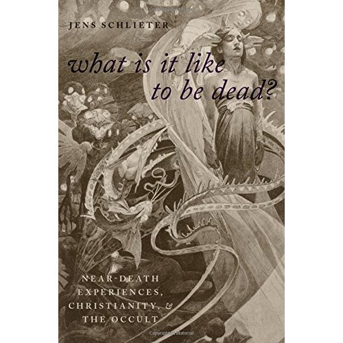What Is It Like To Be Dead?: Near-Death Experiences, Christianity, and the Occult (Oxford Studies in Western Esotericism)
