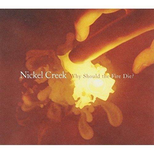 Nickel Creek - Why Should the Fire Die? [CD]