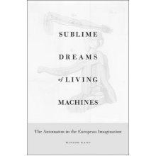 Sublime Dreams of Living Machines  The Automaton in the European Imagination by Minsoo Kang - Used
