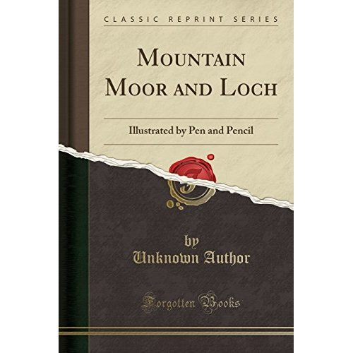 Mountain Moor and Loch: Illustrated by Pen and Pencil (Classic Reprint)