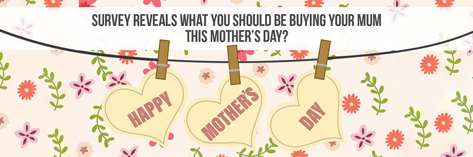 Survey Reveals What You Should Be Buying Your Mum This Mother's Day?