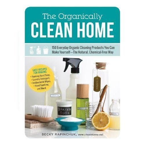 The Organically Clean Home: 150 Everyday Organic Cleaning Products You Can Make Yourself_The Natural, Chemical-Free Way