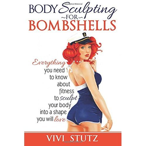 Bodysculpting for Bombshells: Everything you need to know about fitness to sculpt your body into a shape you will love: Volume 1