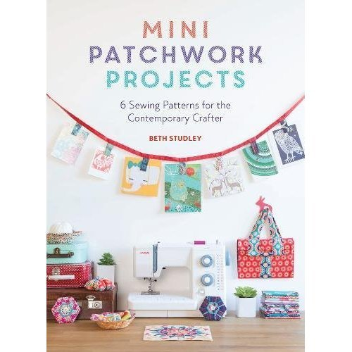 Mini Patchwork Projects: 6 Sewing Patterns for the Contemporary Crafter