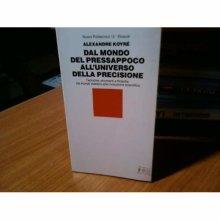 DAL MONDO DEL PRESSAPOCO ALL'UNIVERSO DELLA PRECISIONE [Paperback] ALEXANDRE KOYRE' - Used