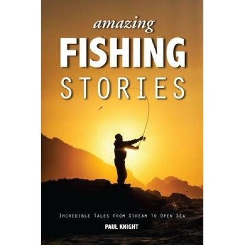 Amazing Fishing Stories - Incredible Tales from Stream to Open Sea
