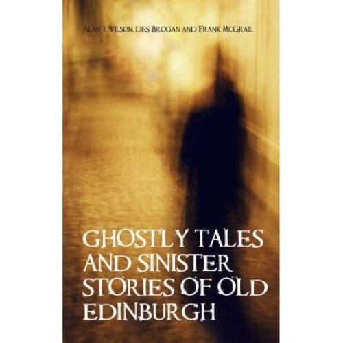 Ghostly Tales and Sinister Stories of Old Edinburgh