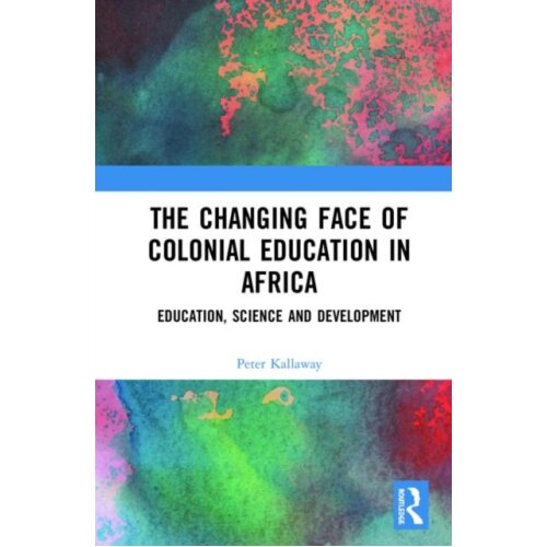 Changing face of Colonial Education in Africa by Kallaway & Peter University of Cape Town & South Af