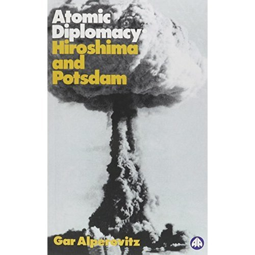 ATOMIC DIPLOMACY: Hiroshima and Potsdam - The Use of the Atomic Bomb and the American Confrontation with Soviet Power