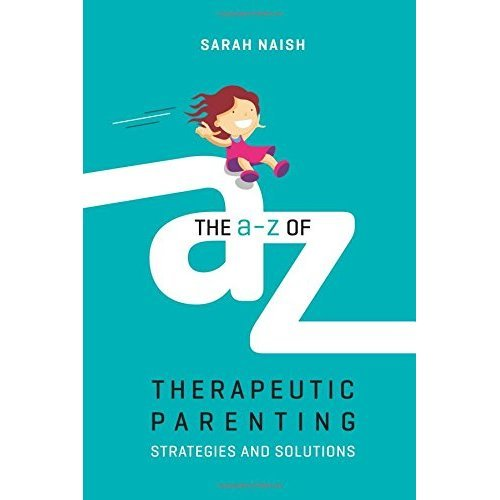 The A-Z Of Therapeutic Parenting By Sarah Naish | Therapeutic Parenting Series